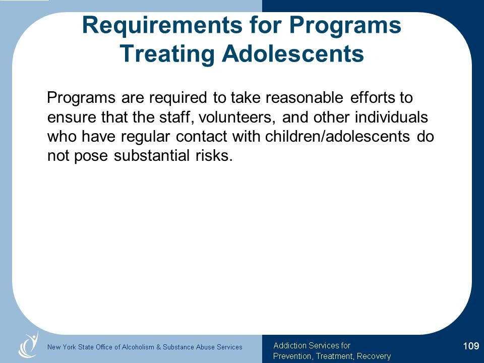 Requirements for Programs Treating Adolescents Programs are required to take reasonable efforts to ensure that the staff, volunteers, and other individuals who have regular contact with children/adolescents do not pose substantial risks.