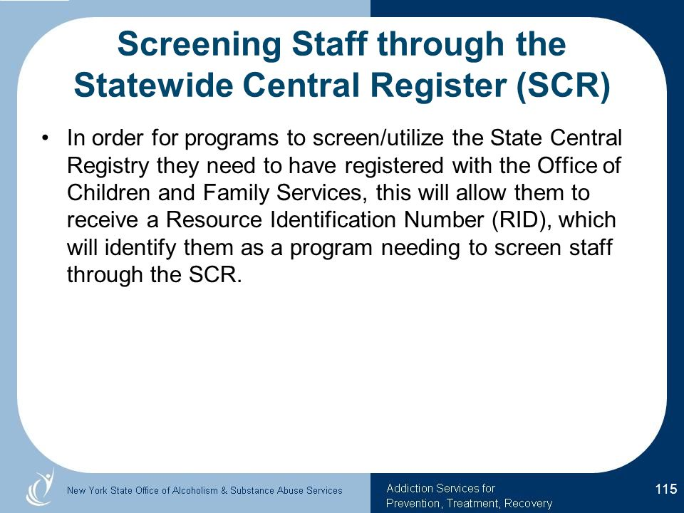Screening Staff through the Statewide Central Register (SCR) In order for programs to screen/utilize the State Central Registry they need to have registered with the Office of Children and Family Services, this will allow them to receive a Resource Identification Number (RID), which will identify them as a program needing to screen staff through the SCR.