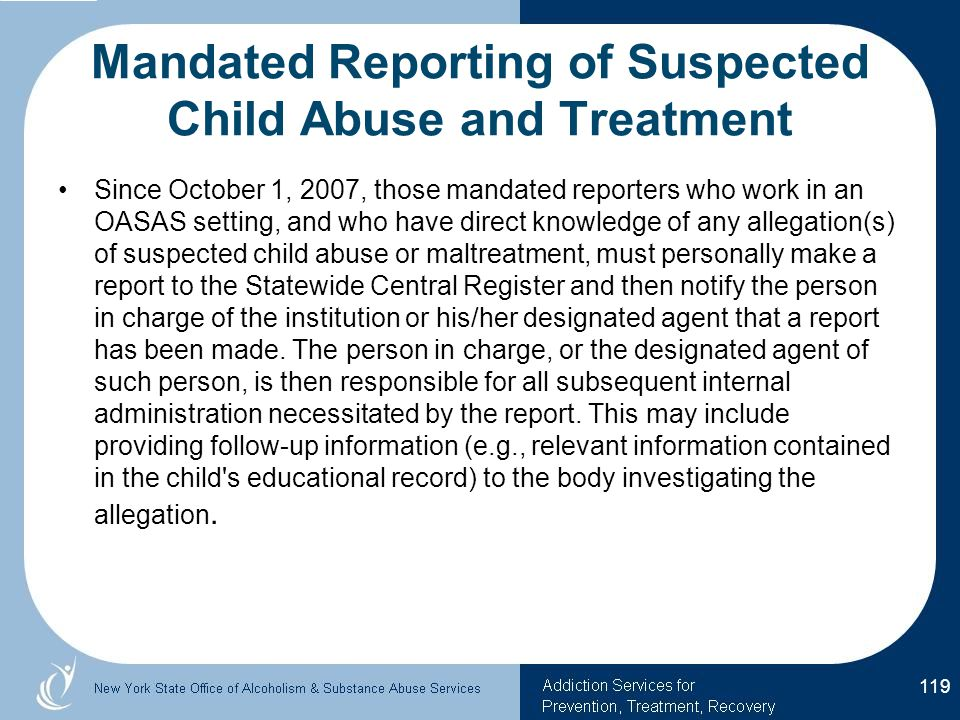 Mandated Reporting of Suspected Child Abuse and Treatment Since October 1, 2007, those mandated reporters who work in an OASAS setting, and who have direct knowledge of any allegation(s) of suspected child abuse or maltreatment, must personally make a report to the Statewide Central Register and then notify the person in charge of the institution or his/her designated agent that a report has been made.