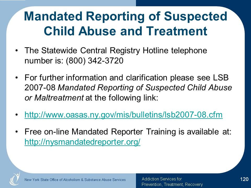 Mandated Reporting of Suspected Child Abuse and Treatment The Statewide Central Registry Hotline telephone number is: (800) 342-3720 For further information and clarification please see LSB 2007-08 Mandated Reporting of Suspected Child Abuse or Maltreatment at the following link: http://www.oasas.ny.gov/mis/bulletins/lsb2007-08.cfm Free on-line Mandated Reporter Training is available at: http://nysmandatedreporter.org/ http://nysmandatedreporter.org/ 120