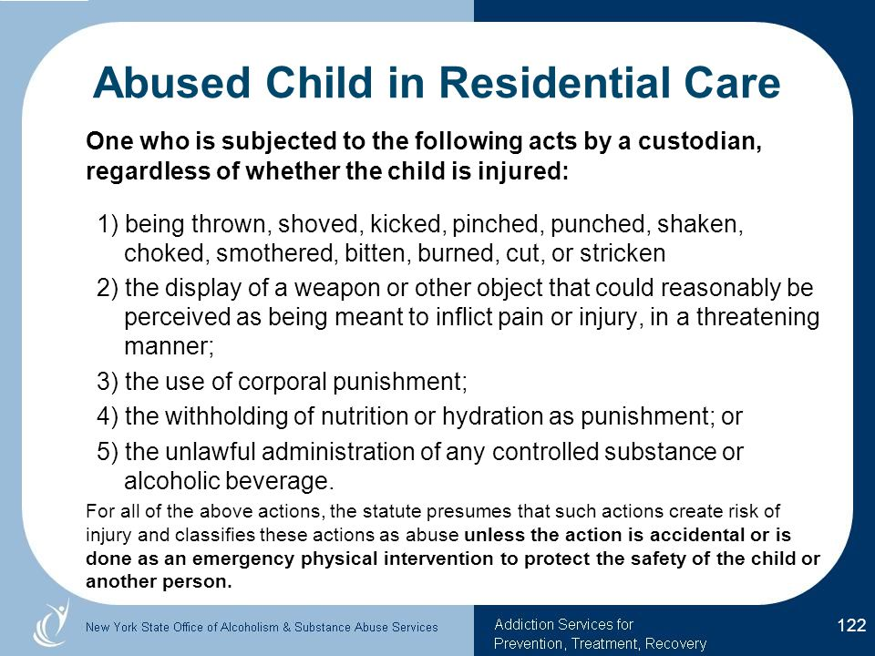 Abused Child in Residential Care One who is subjected to the following acts by a custodian, regardless of whether the child is injured: 1) being thrown, shoved, kicked, pinched, punched, shaken, choked, smothered, bitten, burned, cut, or stricken 2) the display of a weapon or other object that could reasonably be perceived as being meant to inflict pain or injury, in a threatening manner; 3) the use of corporal punishment; 4) the withholding of nutrition or hydration as punishment; or 5) the unlawful administration of any controlled substance or alcoholic beverage.