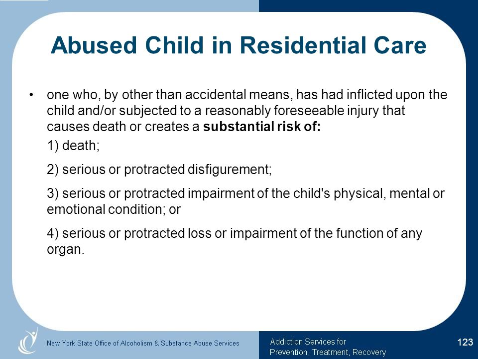 Abused Child in Residential Care one who, by other than accidental means, has had inflicted upon the child and/or subjected to a reasonably foreseeable injury that causes death or creates a substantial risk of: 1) death; 2) serious or protracted disfigurement; 3) serious or protracted impairment of the child s physical, mental or emotional condition; or 4) serious or protracted loss or impairment of the function of any organ.