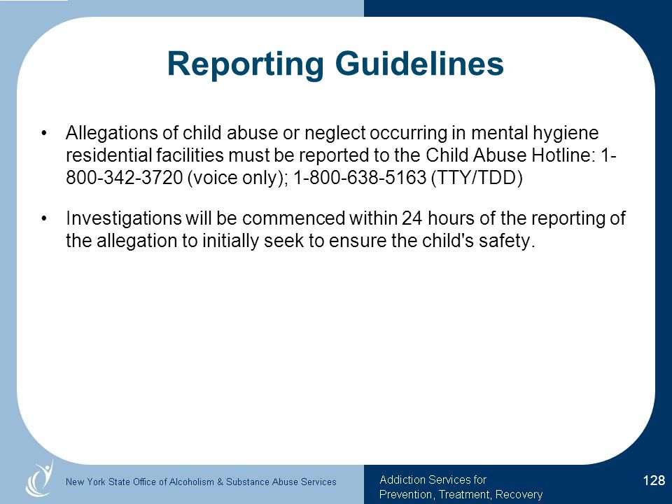 Reporting Guidelines Allegations of child abuse or neglect occurring in mental hygiene residential facilities must be reported to the Child Abuse Hotline: 1- 800-342-3720 (voice only); 1-800-638-5163 (TTY/TDD) Investigations will be commenced within 24 hours of the reporting of the allegation to initially seek to ensure the child s safety.