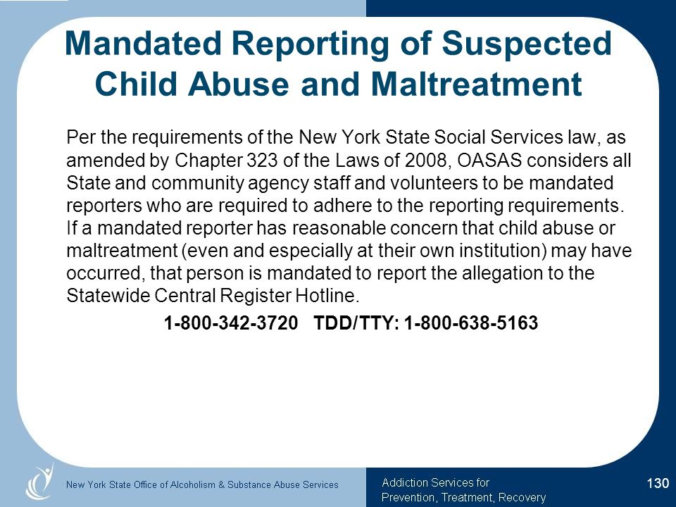 Mandated Reporting of Suspected Child Abuse and Maltreatment Per the requirements of the New York State Social Services law, as amended by Chapter 323 of the Laws of 2008, OASAS considers all State and community agency staff and volunteers to be mandated reporters who are required to adhere to the reporting requirements.