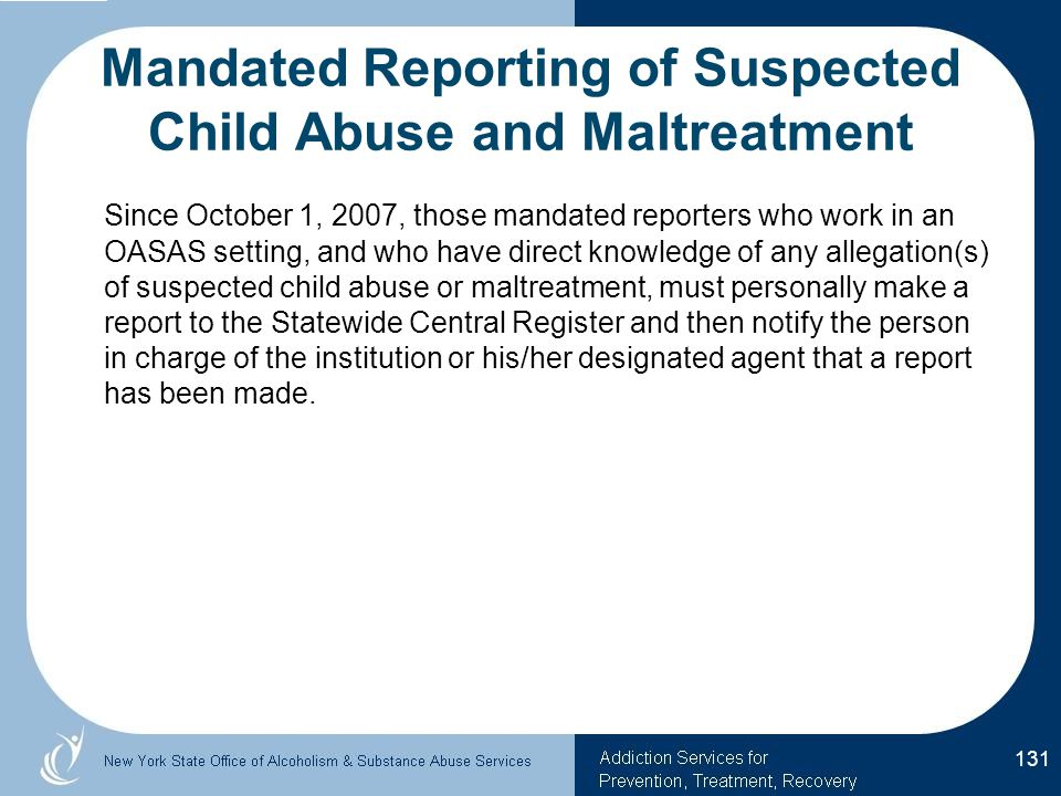 Mandated Reporting of Suspected Child Abuse and Maltreatment Since October 1, 2007, those mandated reporters who work in an OASAS setting, and who have direct knowledge of any allegation(s) of suspected child abuse or maltreatment, must personally make a report to the Statewide Central Register and then notify the person in charge of the institution or his/her designated agent that a report has been made.