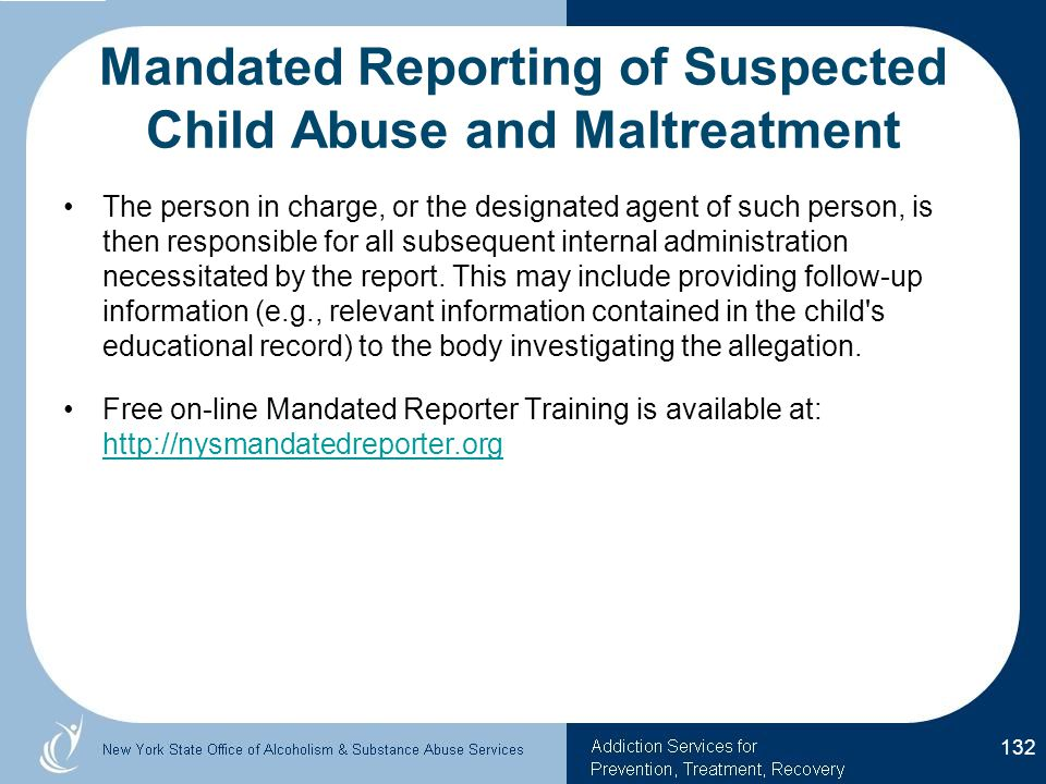 Mandated Reporting of Suspected Child Abuse and Maltreatment The person in charge, or the designated agent of such person, is then responsible for all subsequent internal administration necessitated by the report.