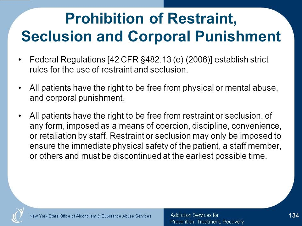 Prohibition of Restraint, Seclusion and Corporal Punishment Federal Regulations [42 CFR §482.13 (e) (2006)] establish strict rules for the use of restraint and seclusion.