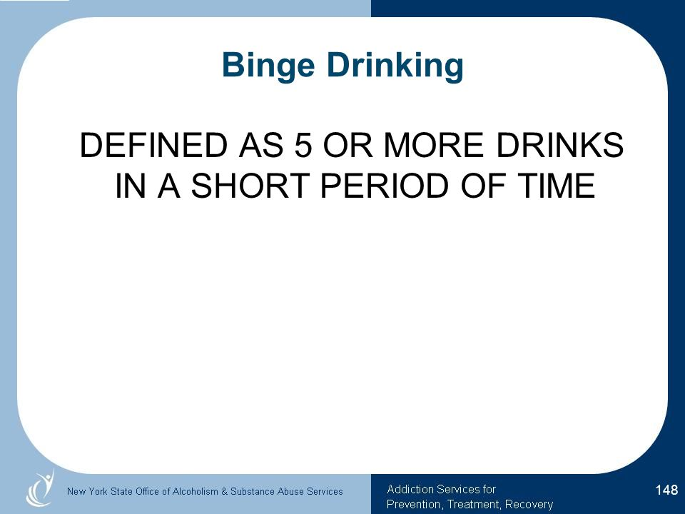 Binge Drinking DEFINED AS 5 OR MORE DRINKS IN A SHORT PERIOD OF TIME 148