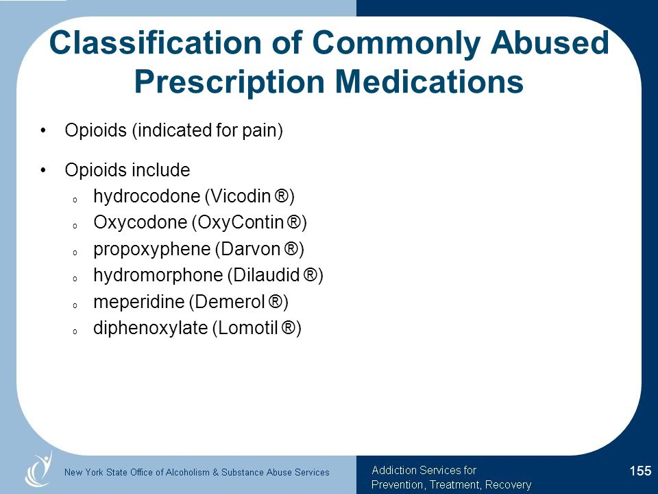 Classification of Commonly Abused Prescription Medications Opioids (indicated for pain) Opioids include o hydrocodone (Vicodin ®) o Oxycodone (OxyContin ®) o propoxyphene (Darvon ®) o hydromorphone (Dilaudid ®) o meperidine (Demerol ®) o diphenoxylate (Lomotil ®) 155