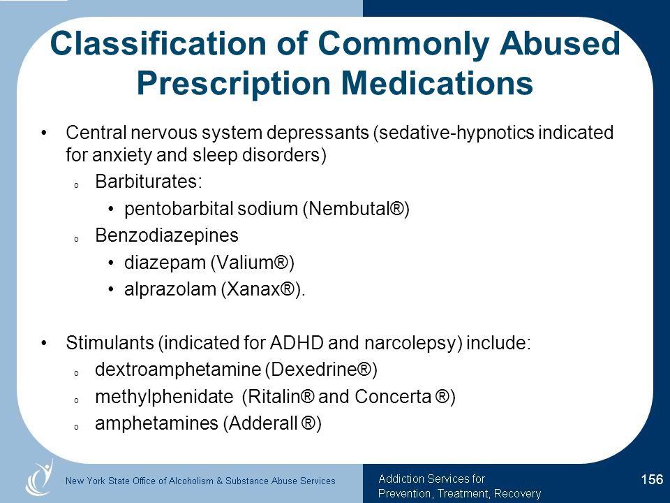 Classification of Commonly Abused Prescription Medications Central nervous system depressants (sedative-hypnotics indicated for anxiety and sleep disorders) o Barbiturates: pentobarbital sodium (Nembutal®) o Benzodiazepines diazepam (Valium®) alprazolam (Xanax®).