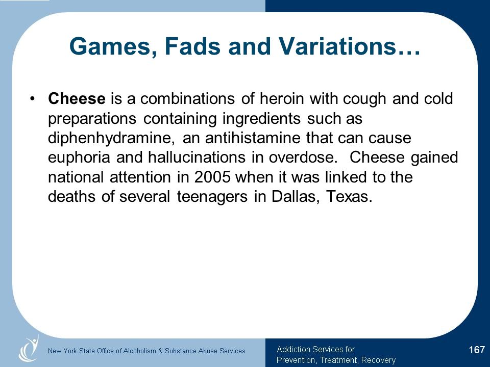 Games, Fads and Variations… Cheese is a combinations of heroin with cough and cold preparations containing ingredients such as diphenhydramine, an antihistamine that can cause euphoria and hallucinations in overdose.