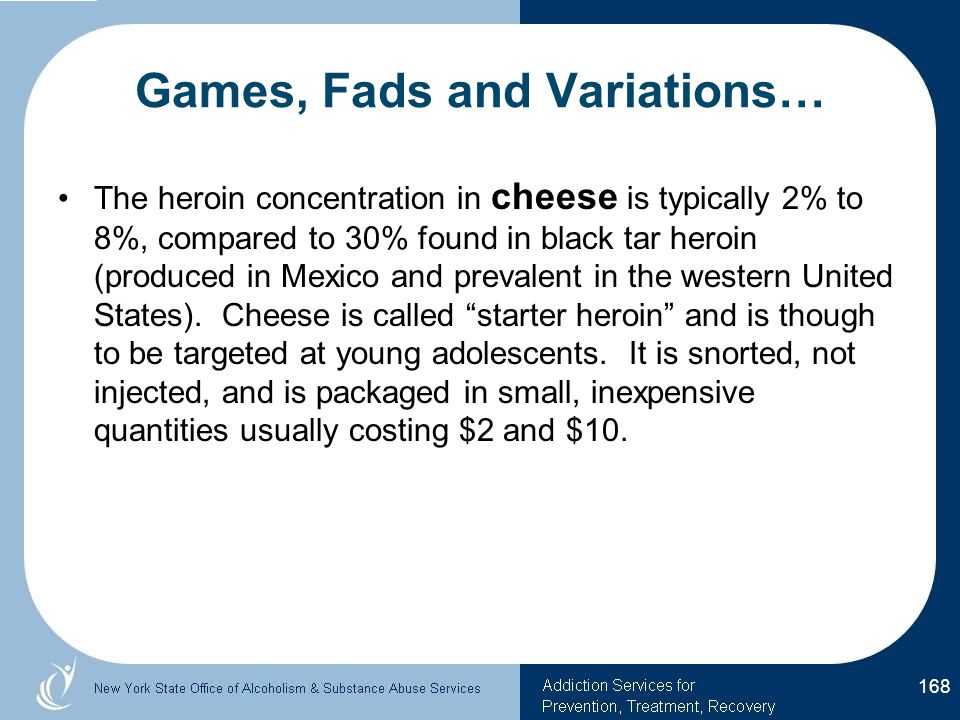 Games, Fads and Variations… The heroin concentration in cheese is typically 2% to 8%, compared to 30% found in black tar heroin (produced in Mexico and prevalent in the western United States).