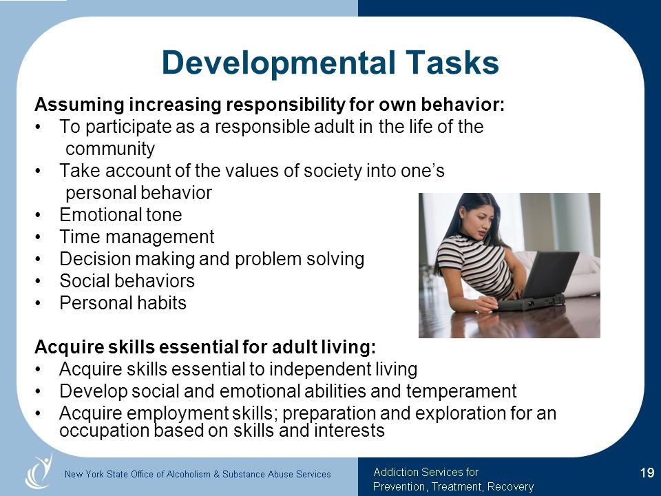 Assuming increasing responsibility for own behavior: To participate as a responsible adult in the life of the community Take account of the values of society into one's personal behavior Emotional tone Time management Decision making and problem solving Social behaviors Personal habits Acquire skills essential for adult living: Acquire skills essential to independent living Develop social and emotional abilities and temperament Acquire employment skills; preparation and exploration for an occupation based on skills and interests 19 Developmental Tasks