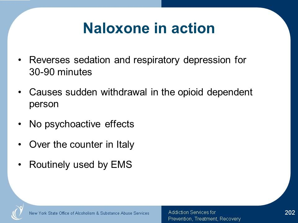 Naloxone in action Reverses sedation and respiratory depression for 30-90 minutes Causes sudden withdrawal in the opioid dependent person No psychoactive effects Over the counter in Italy Routinely used by EMS 202