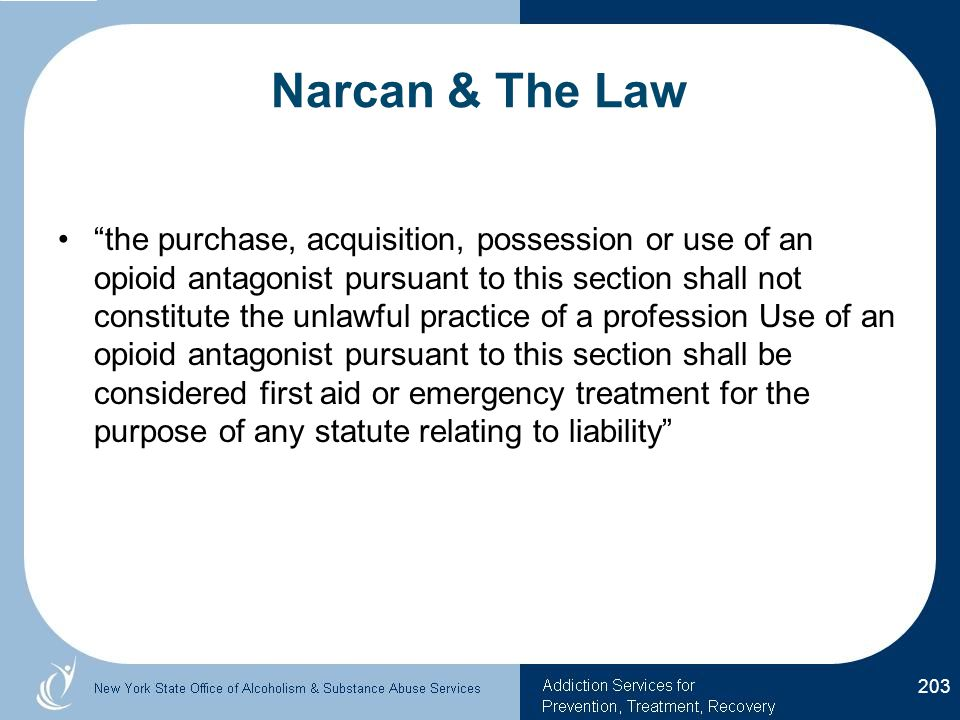 Narcan & The Law the purchase, acquisition, possession or use of an opioid antagonist pursuant to this section shall not constitute the unlawful practice of a profession Use of an opioid antagonist pursuant to this section shall be considered first aid or emergency treatment for the purpose of any statute relating to liability 203