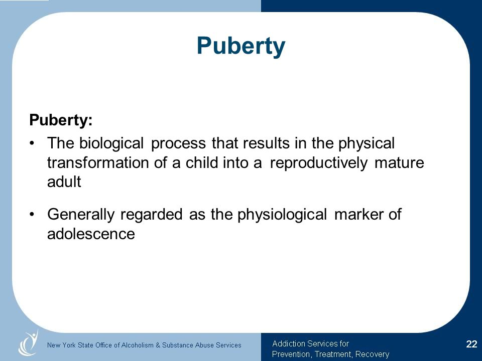 Puberty Puberty: The biological process that results in the physical transformation of a child into a reproductively mature adult Generally regarded as the physiological marker of adolescence 22