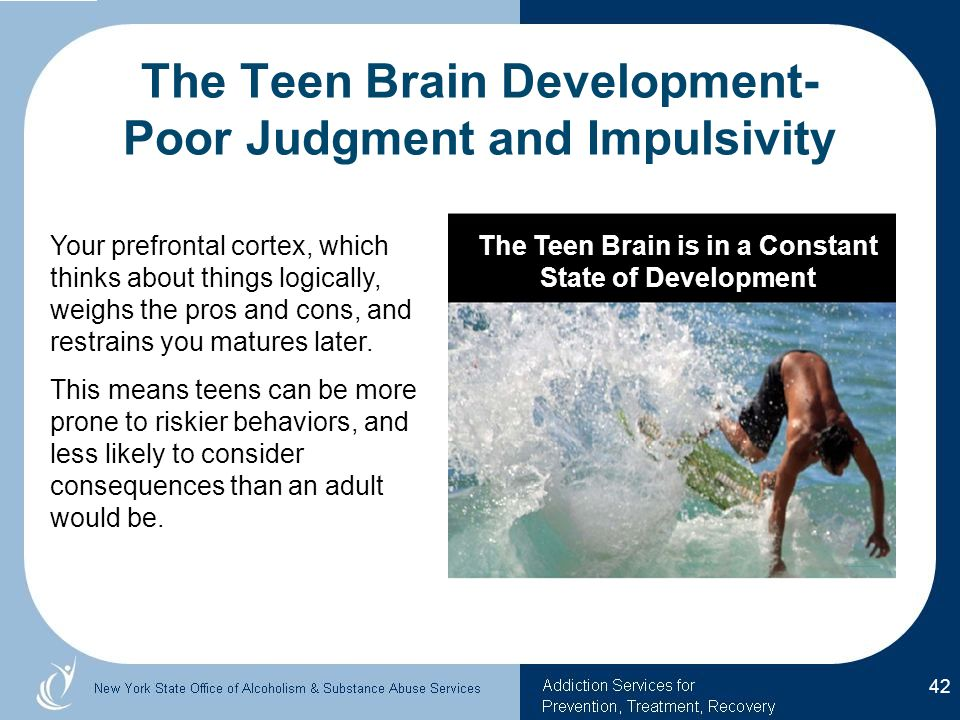 The Teen Brain Development- Poor Judgment and Impulsivity Your prefrontal cortex, which thinks about things logically, weighs the pros and cons, and restrains you matures later.