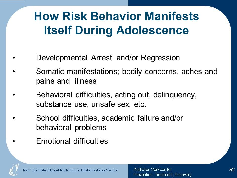 How Risk Behavior Manifests Itself During Adolescence Developmental Arrest and/or Regression Somatic manifestations; bodily concerns, aches and pains and illness Behavioral difficulties, acting out, delinquency, substance use, unsafe sex, etc.