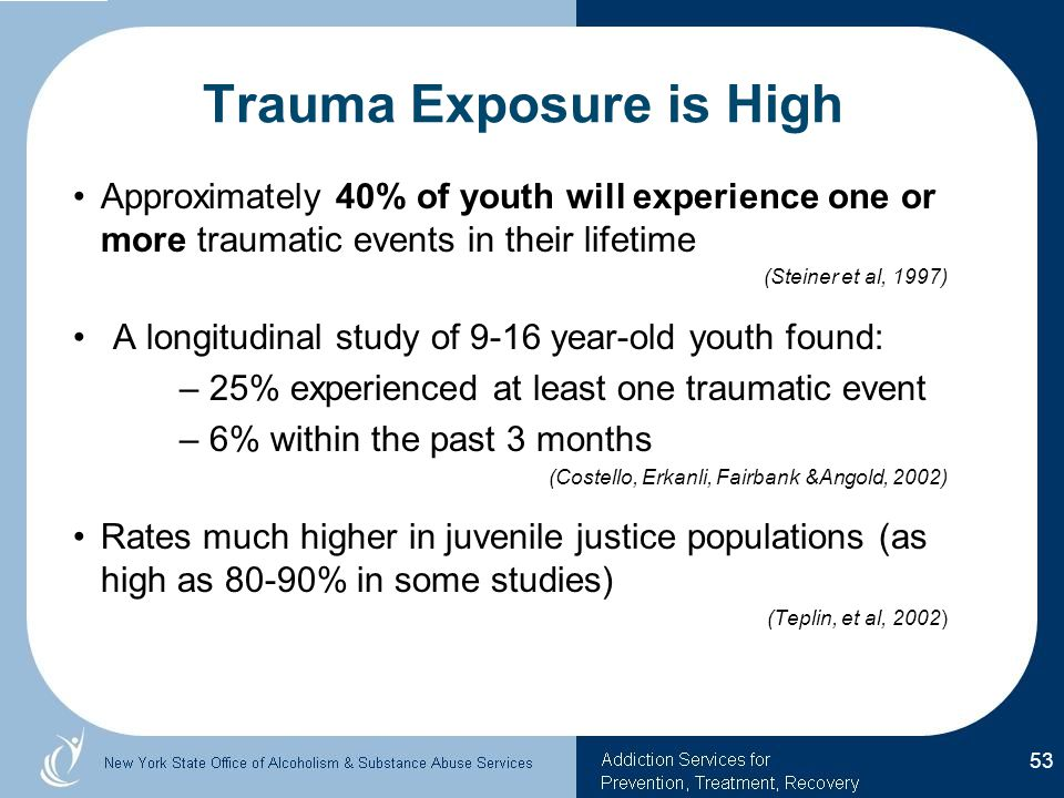 Trauma Exposure is High Approximately 40% of youth will experience one or more traumatic events in their lifetime (Steiner et al, 1997) A longitudinal study of 9-16 year-old youth found: – 25% experienced at least one traumatic event – 6% within the past 3 months (Costello, Erkanli, Fairbank &Angold, 2002) Rates much higher in juvenile justice populations (as high as 80-90% in some studies) (Teplin, et al, 2002) 53