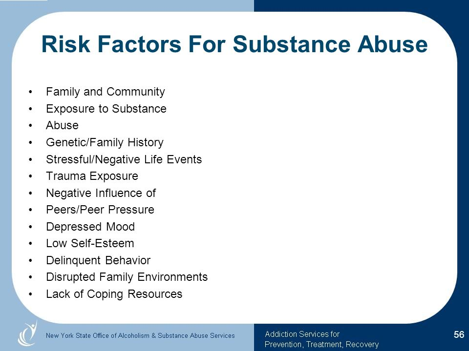 Risk Factors For Substance Abuse Family and Community Exposure to Substance Abuse Genetic/Family History Stressful/Negative Life Events Trauma Exposure Negative Influence of Peers/Peer Pressure Depressed Mood Low Self-Esteem Delinquent Behavior Disrupted Family Environments Lack of Coping Resources 56