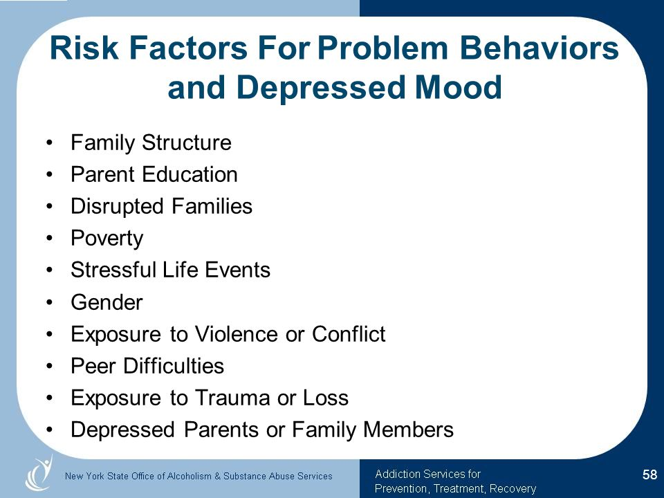 Risk Factors For Problem Behaviors and Depressed Mood Family Structure Parent Education Disrupted Families Poverty Stressful Life Events Gender Exposure to Violence or Conflict Peer Difficulties Exposure to Trauma or Loss Depressed Parents or Family Members 58