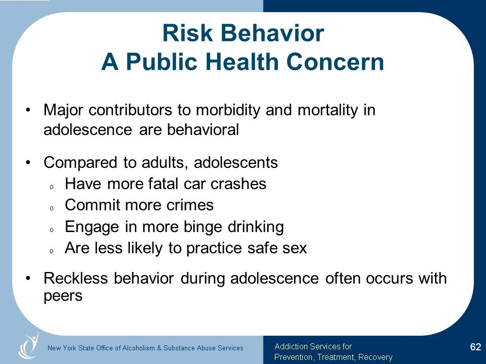 Risk Behavior A Public Health Concern Major contributors to morbidity and mortality in adolescence are behavioral Compared to adults, adolescents o Have more fatal car crashes o Commit more crimes o Engage in more binge drinking o Are less likely to practice safe sex Reckless behavior during adolescence often occurs with peers 62