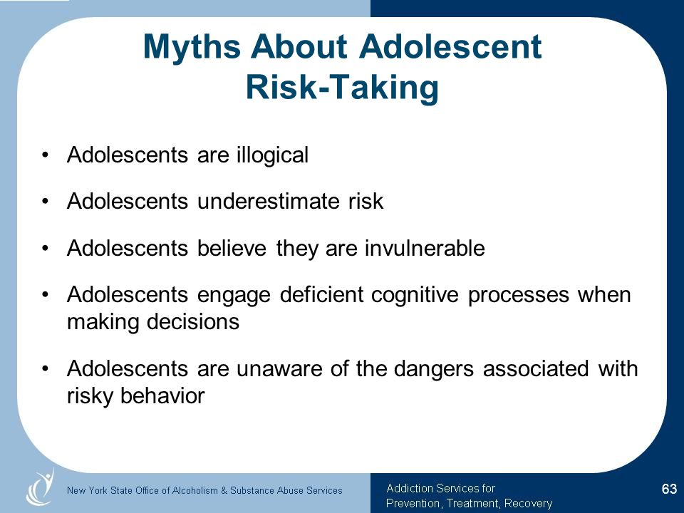 Myths About Adolescent Risk-Taking Adolescents are illogical Adolescents underestimate risk Adolescents believe they are invulnerable Adolescents engage deficient cognitive processes when making decisions Adolescents are unaware of the dangers associated with risky behavior 63
