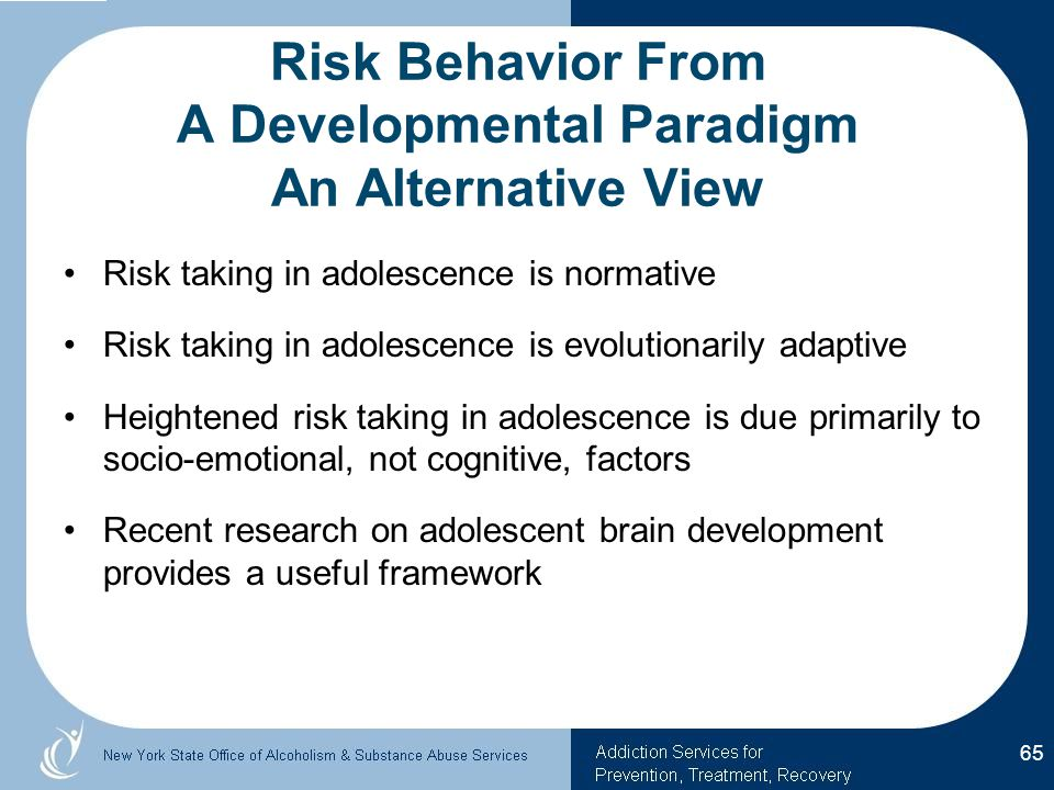 Risk Behavior From A Developmental Paradigm An Alternative View Risk taking in adolescence is normative Risk taking in adolescence is evolutionarily adaptive Heightened risk taking in adolescence is due primarily to socio-emotional, not cognitive, factors Recent research on adolescent brain development provides a useful framework 65