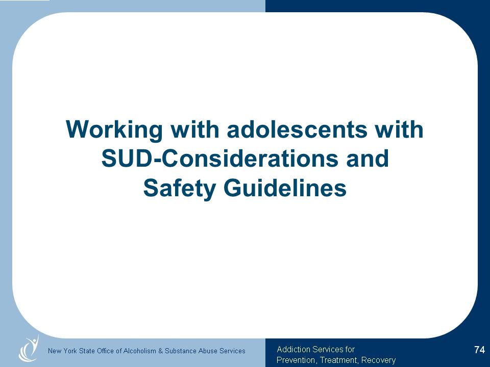 Working with adolescents with SUD-Considerations and Safety Guidelines 74
