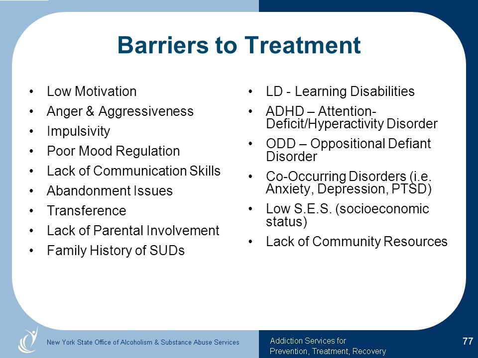 Barriers to Treatment Low Motivation Anger & Aggressiveness Impulsivity Poor Mood Regulation Lack of Communication Skills Abandonment Issues Transference Lack of Parental Involvement Family History of SUDs LD - Learning Disabilities ADHD – Attention- Deficit/Hyperactivity Disorder ODD – Oppositional Defiant Disorder Co-Occurring Disorders (i.e.