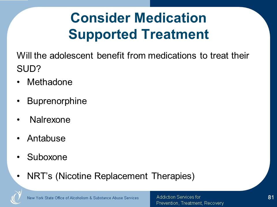 Consider Medication Supported Treatment Will the adolescent benefit from medications to treat their SUD.