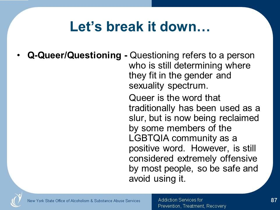 Let's break it down… Q-Queer/Questioning - Questioning refers to a person who is still determining where they fit in the gender and sexuality spectrum.