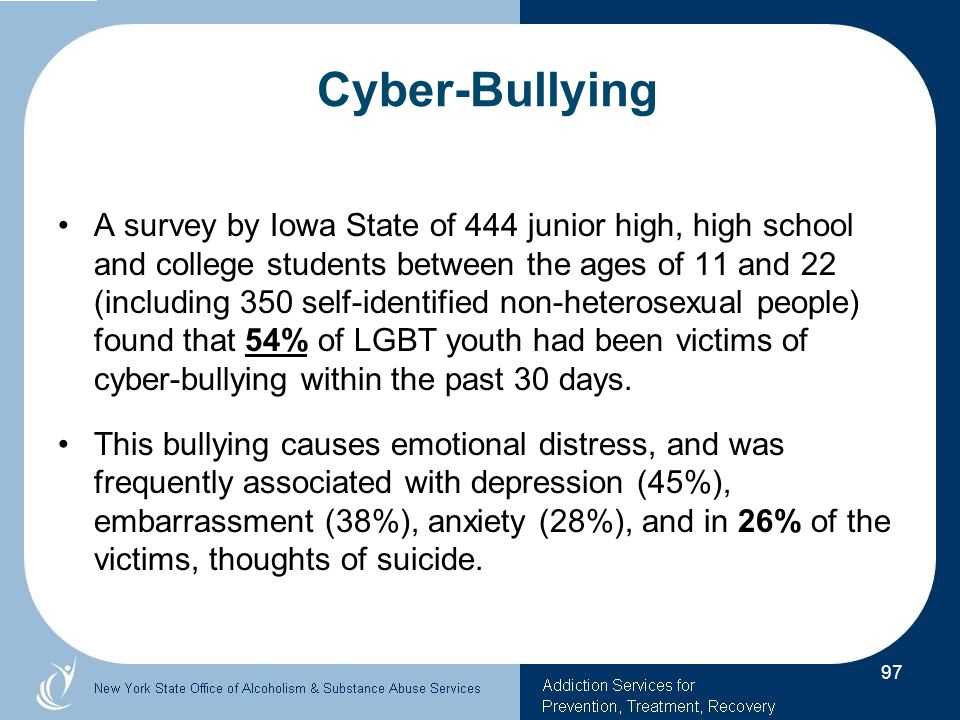 A survey by Iowa State of 444 junior high, high school and college students between the ages of 11 and 22 (including 350 self-identified non-heterosexual people) found that 54% of LGBT youth had been victims of cyber-bullying within the past 30 days.