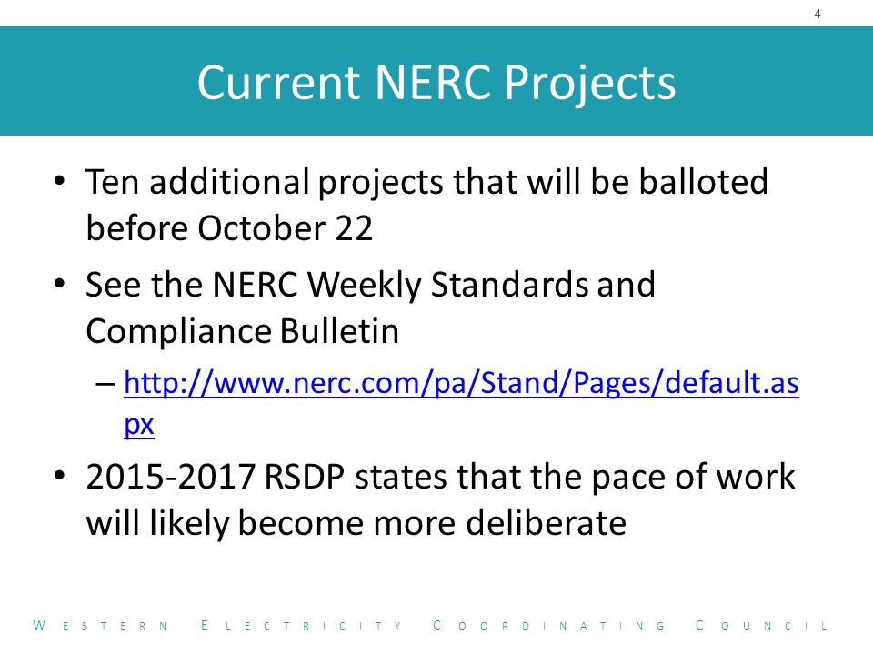 Current NERC Projects Ten additional projects that will be balloted before October 22 See the NERC Weekly Standards and Compliance Bulletin – http://www.nerc.com/pa/Stand/Pages/default.as px http://www.nerc.com/pa/Stand/Pages/default.as px 2015-2017 RSDP states that the pace of work will likely become more deliberate 4 W ESTERN E LECTRICITY C OORDINATING C OUNCIL