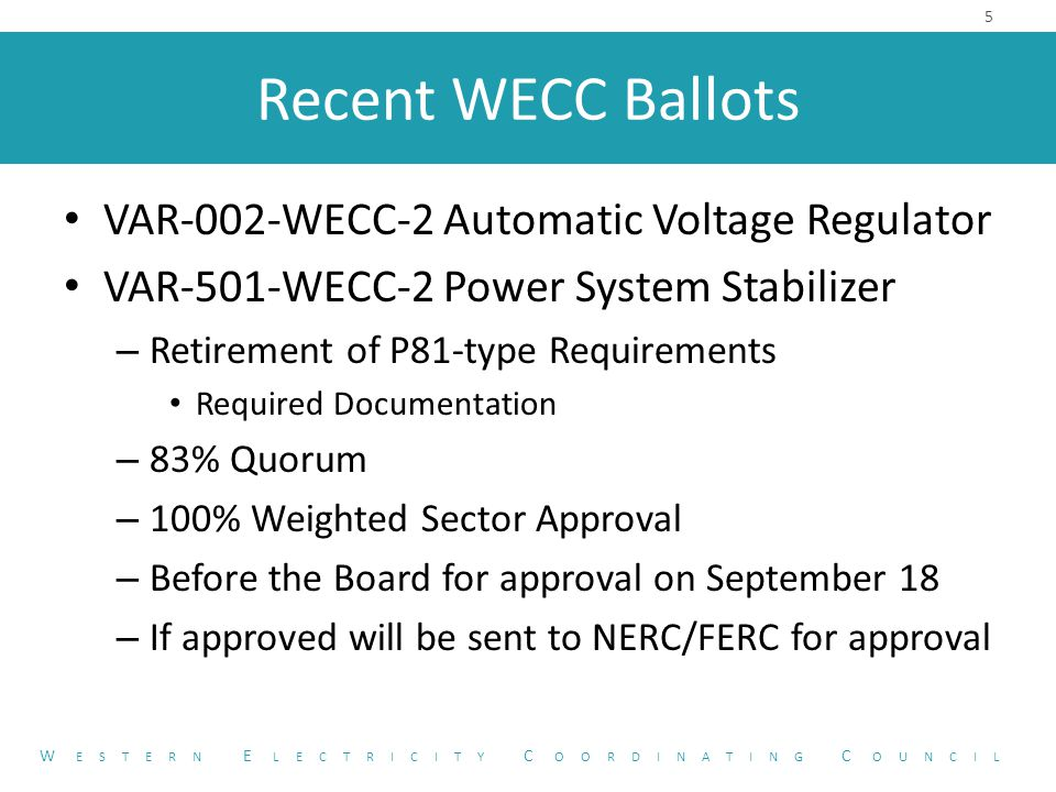 Recent WECC Ballots VAR-002-WECC-2 Automatic Voltage Regulator VAR-501-WECC-2 Power System Stabilizer – Retirement of P81-type Requirements Required Documentation – 83% Quorum – 100% Weighted Sector Approval – Before the Board for approval on September 18 – If approved will be sent to NERC/FERC for approval 5 W ESTERN E LECTRICITY C OORDINATING C OUNCIL