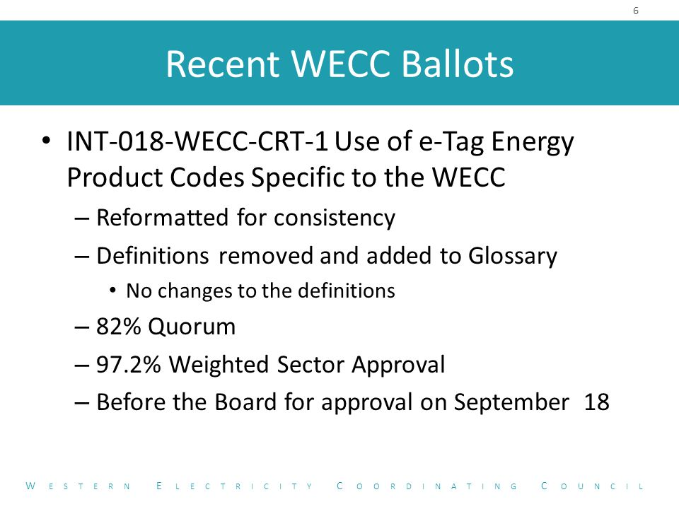 Current WECC Projects WECC-0101 Generator Validation Policy Conversion – Proposes to incorporate elements from the WECC Generator Testing and Validation Policy into mandatory standards as a WECC Regional Variance – Lowers the threshold for testing from 75 MW to 20 MW – Requires validation every five years rather than every ten years 7 W ESTERN E LECTRICITY C OORDINATING C OUNCIL