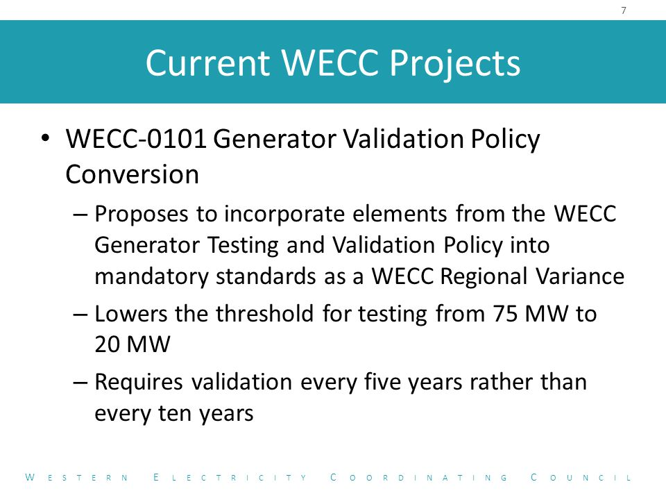 Current WECC Projects WECC-0107 PSS Design and Performance – Proposes to incorporate elements from the WECC Policy Statement on Power System Stabilizers and the Tuning Guide into VAR-501-WECC-2 – Would continue to require PSS to be in service – Would require PSS installation – Would require PSS tuning 8 W ESTERN E LECTRICITY C OORDINATING C OUNCIL
