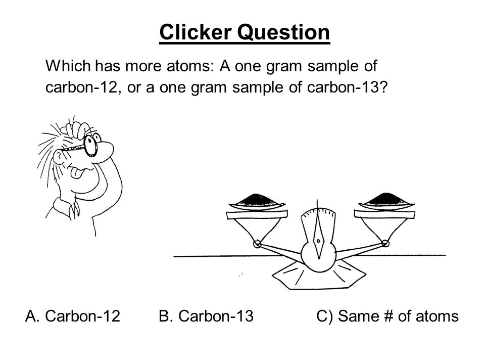 Which has more atoms: A one gram sample of carbon-12, or a one gram sample of carbon-13.