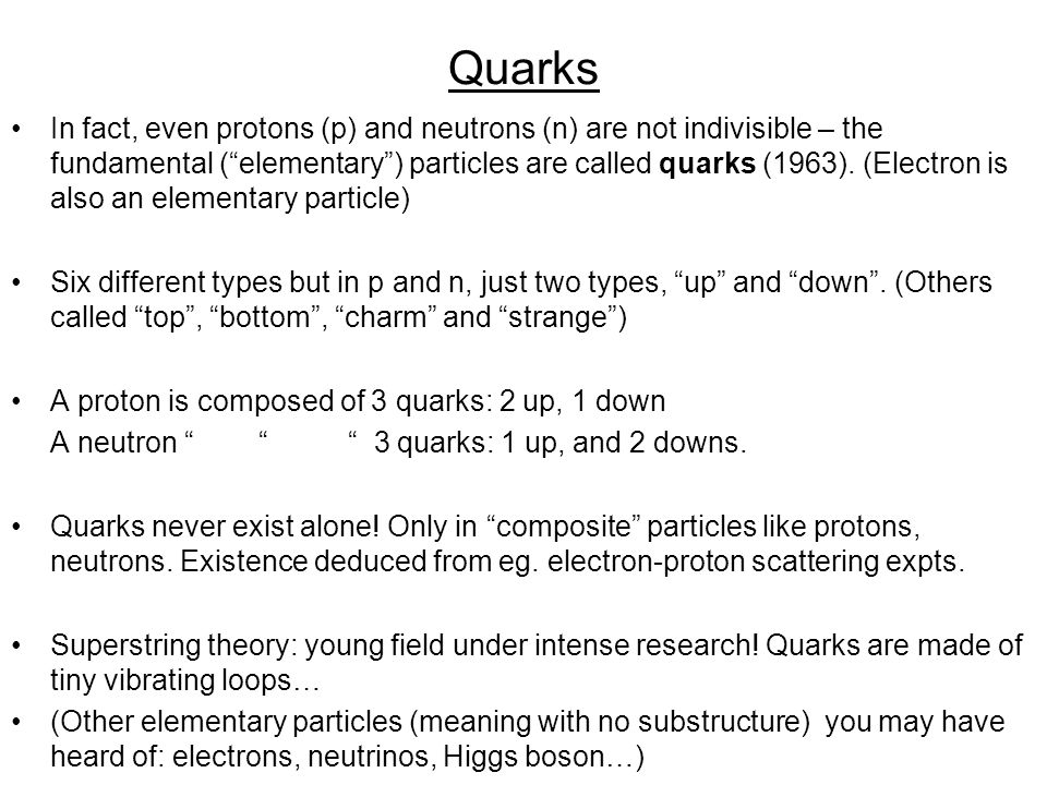 Quarks In fact, even protons (p) and neutrons (n) are not indivisible – the fundamental ( elementary ) particles are called quarks (1963).
