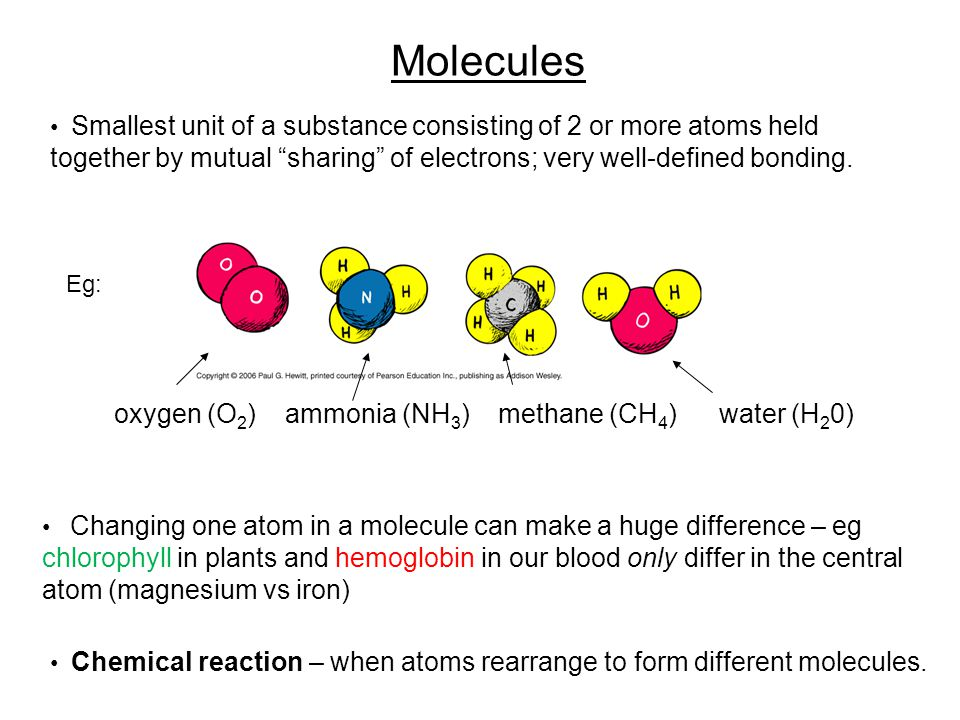 Molecules Smallest unit of a substance consisting of 2 or more atoms held together by mutual sharing of electrons; very well-defined bonding.