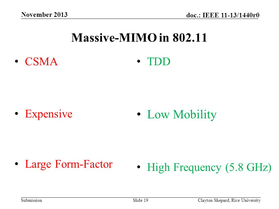 Submission doc.: IEEE 11-13/1440r0 Massive-MIMO in 802.11 Slide 19Clayton Shepard, Rice University November 2013 TDD Low Mobility High Frequency (5.8 GHz) CSMA Expensive Large Form-Factor