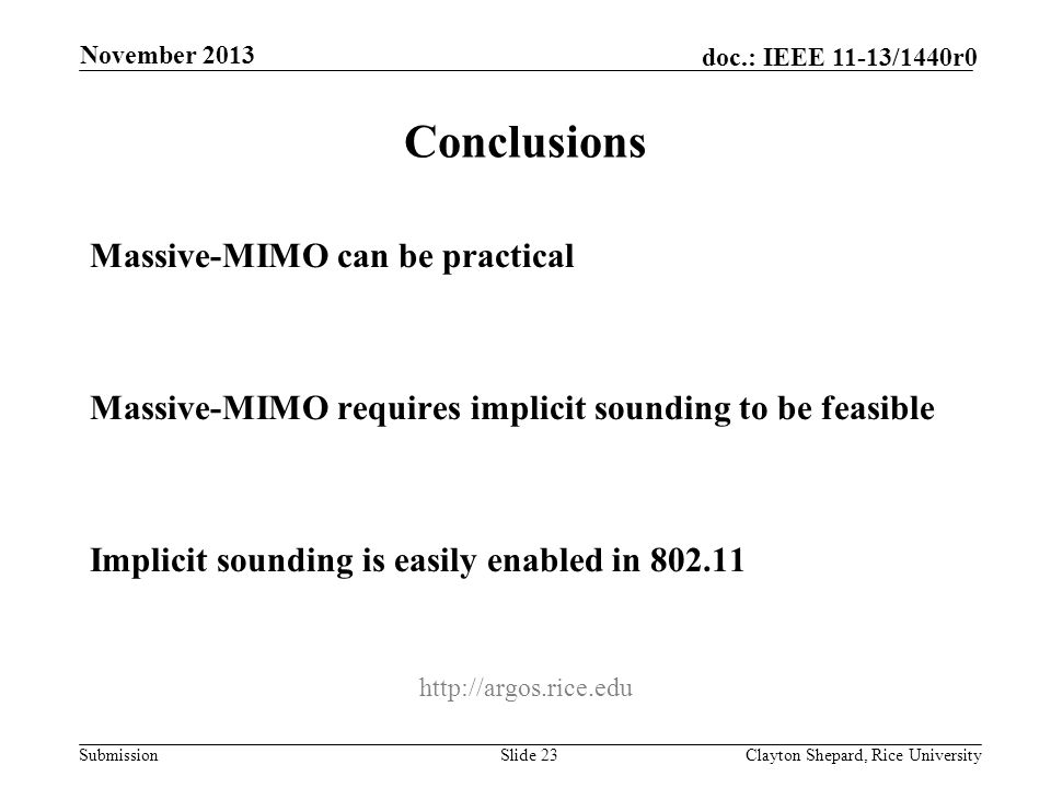 Submission doc.: IEEE 11-13/1440r0 Conclusions Massive-MIMO can be practical Massive-MIMO requires implicit sounding to be feasible Implicit sounding is easily enabled in 802.11 Slide 23Clayton Shepard, Rice University November 2013 http://argos.rice.edu