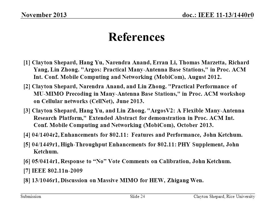 Submission doc.: IEEE 11-13/1440r0November 2013 Clayton Shepard, Rice UniversitySlide 24 References [1] Clayton Shepard, Hang Yu, Narendra Anand, Erran Li, Thomas Marzetta, Richard Yang, Lin Zhong.