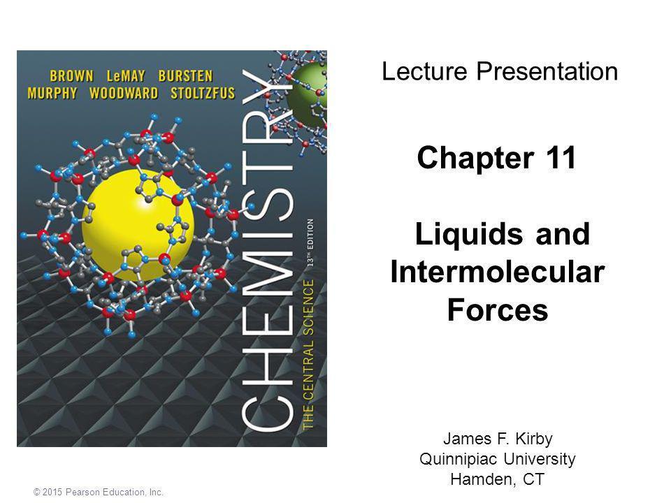 © 2015 Pearson Education, Inc. Chapter 11 Liquids and Intermolecular Forces James F. Kirby Quinnipiac University Hamden, CT Lecture Presentation
