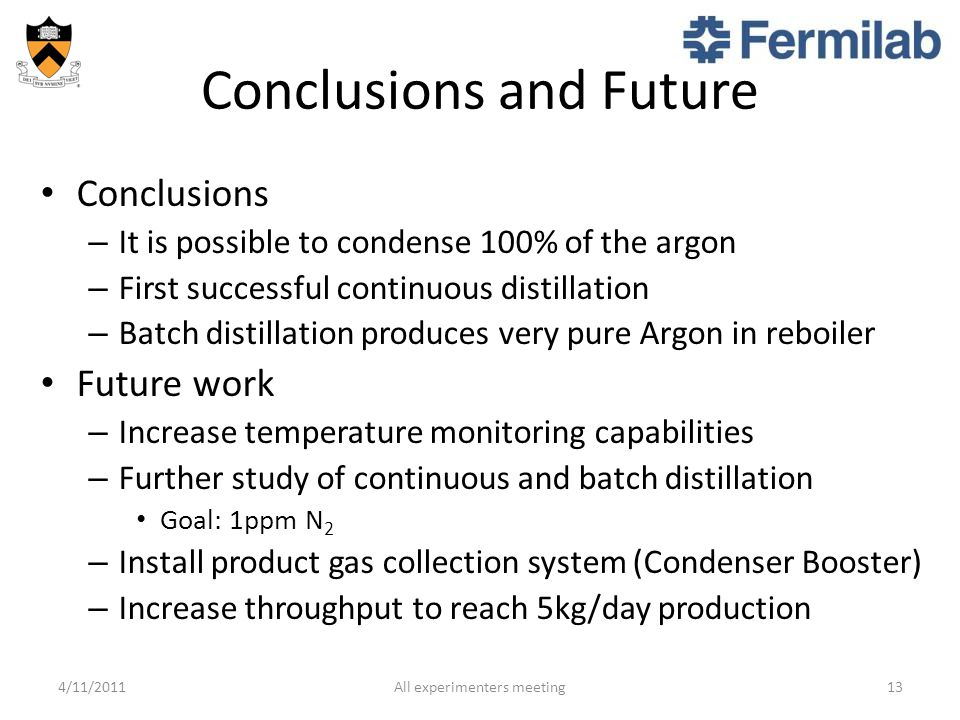 Conclusions and Future Conclusions – It is possible to condense 100% of the argon – First successful continuous distillation – Batch distillation produces very pure Argon in reboiler Future work – Increase temperature monitoring capabilities – Further study of continuous and batch distillation Goal: 1ppm N 2 – Install product gas collection system (Condenser Booster) – Increase throughput to reach 5kg/day production 4/11/2011All experimenters meeting13