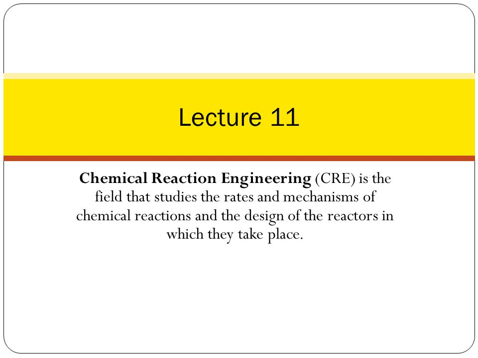 Chemical Reaction Engineering (CRE) is the field that studies the rates and mechanisms of chemical reactions and the design of the reactors in which t