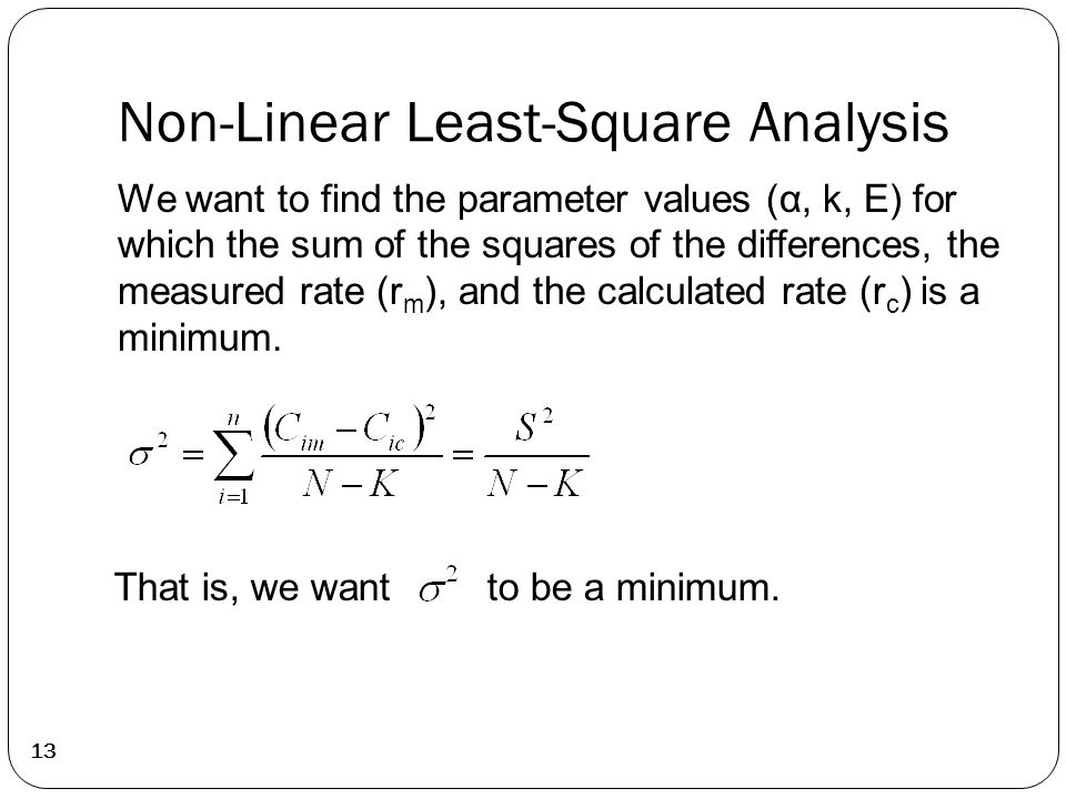 Non-Linear Least-Square Analysis 13 We want to find the parameter values (α, k, E) for which the sum of the squares of the differences, the measured rate (r m ), and the calculated rate (r c ) is a minimum.