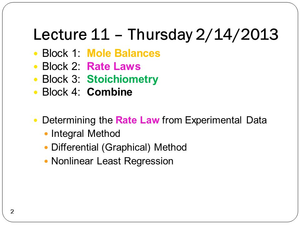 Lecture 11 – Thursday 2/14/2013 2 Block 1: Mole Balances Block 2: Rate Laws Block 3: Stoichiometry Block 4: Combine Determining the Rate Law from Expe