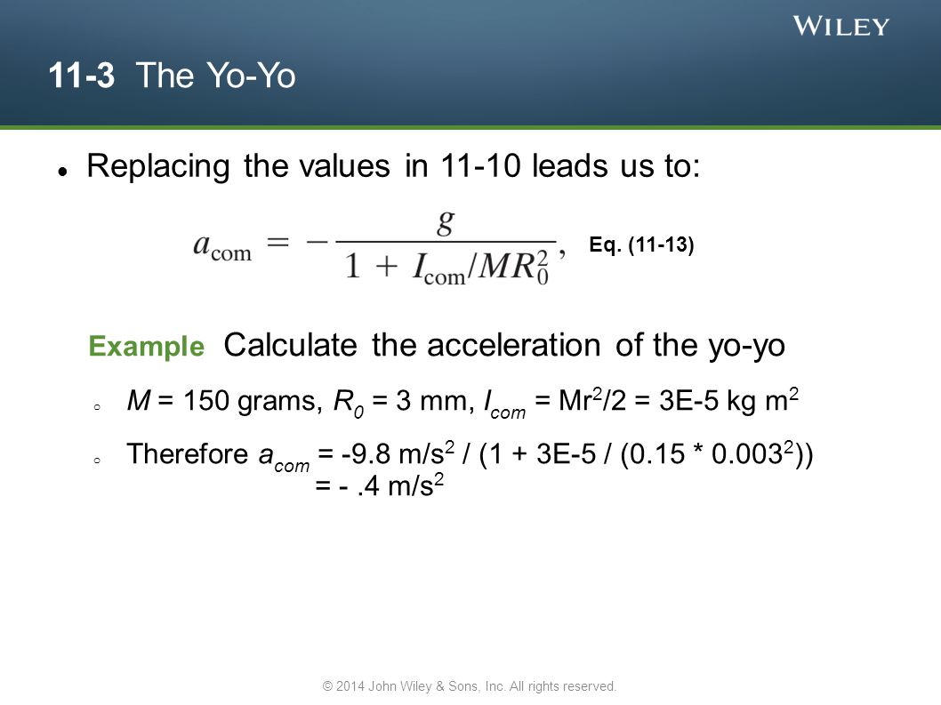 11-3 The Yo-Yo Replacing the values in 11-10 leads us to: Eq. (11-13) Example Calculate the acceleration of the yo-yo o M = 150 grams, R 0 = 3 mm, I c