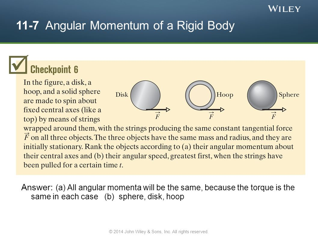 11-7 Angular Momentum of a Rigid Body Answer: (a) All angular momenta will be the same, because the torque is the same in each case (b) sphere, disk,